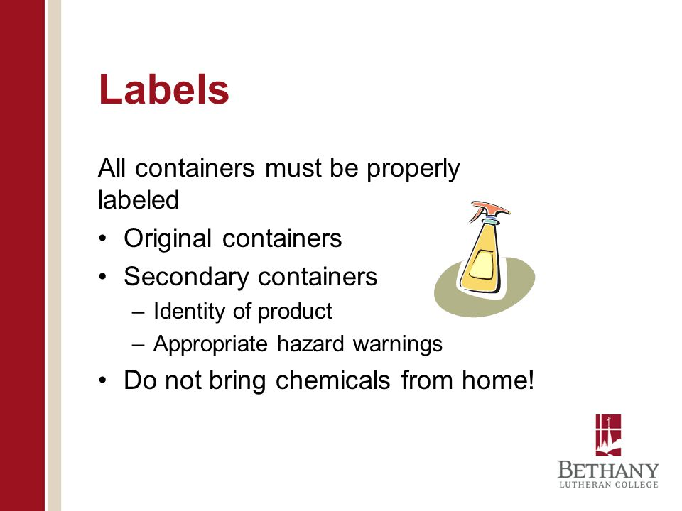 Labels All containers must be properly labeled Original containers Secondary containers –Identity of product –Appropriate hazard warnings Do not bring chemicals from home!