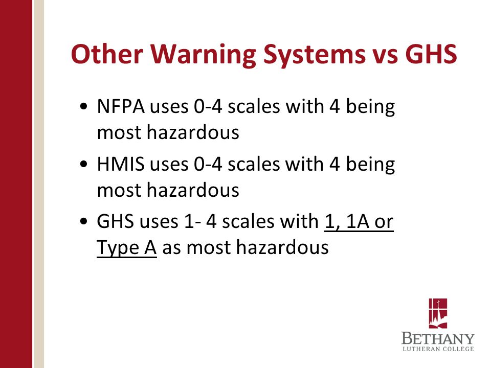 Other Warning Systems vs GHS NFPA uses 0-4 scales with 4 being most hazardous HMIS uses 0-4 scales with 4 being most hazardous GHS uses 1- 4 scales wi