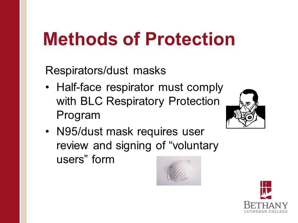 Methods of Protection Respirators/dust masks Half-face respirator must comply with BLC Respiratory Protection Program N95/dust mask requires user revi