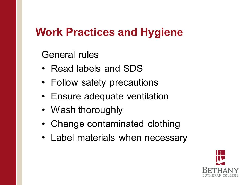 Work Practices and Hygiene General rules Read labels and SDS Follow safety precautions Ensure adequate ventilation Wash thoroughly Change contaminated clothing Label materials when necessary