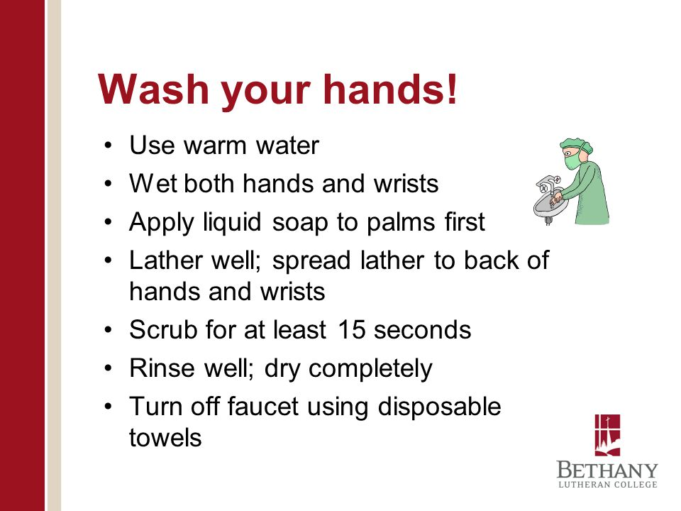 Wash your hands! Use warm water Wet both hands and wrists Apply liquid soap to palms first Lather well; spread lather to back of hands and wrists Scru