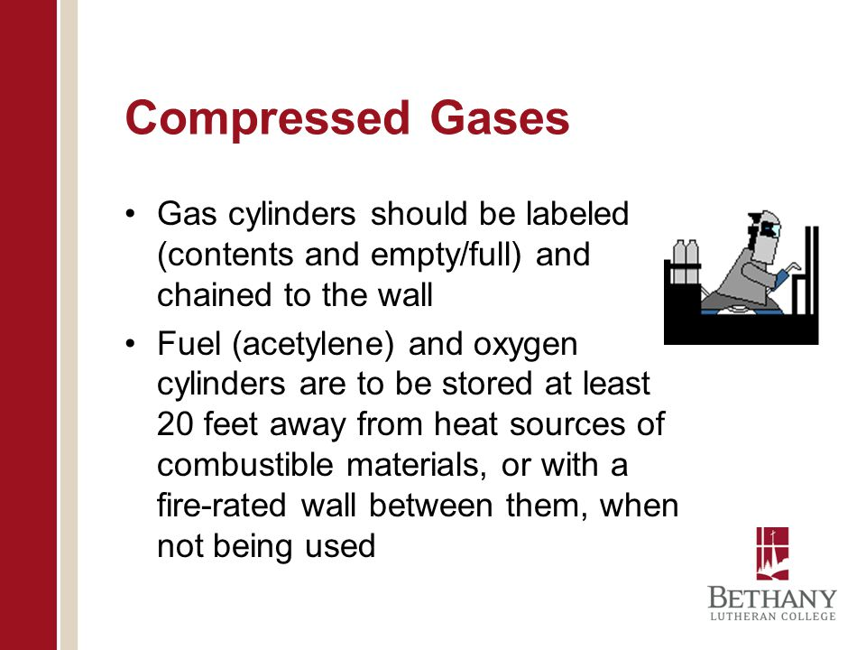 Compressed Gases Gas cylinders should be labeled (contents and empty/full) and chained to the wall Fuel (acetylene) and oxygen cylinders are to be sto