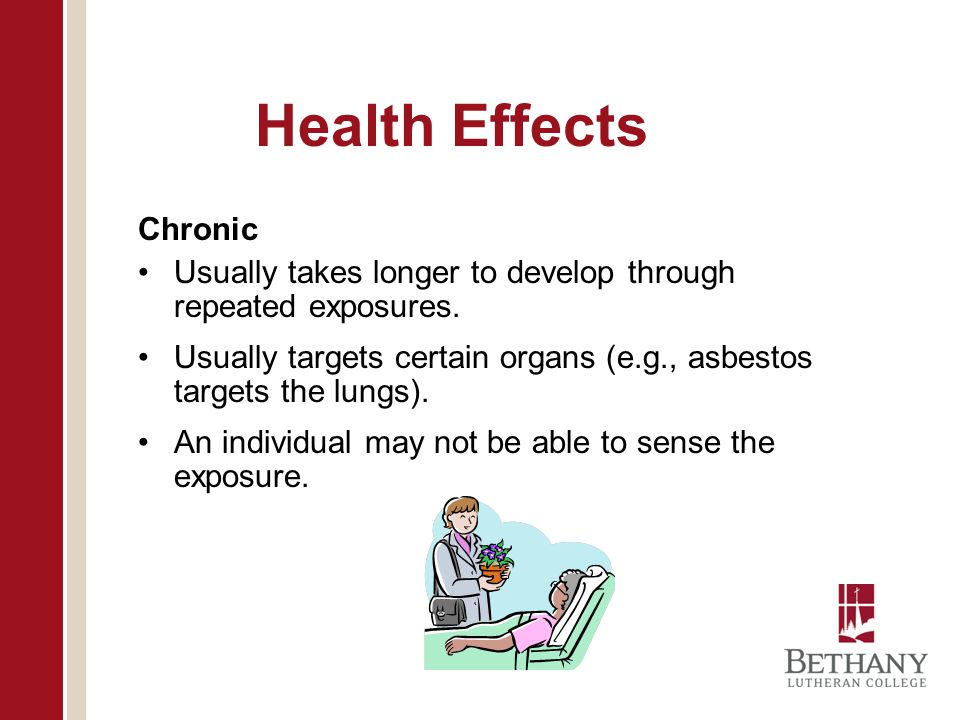 Health Effects Chronic Usually takes longer to develop through repeated exposures.