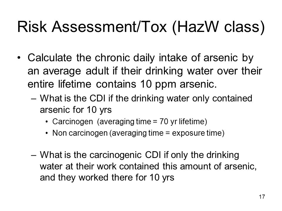 17 Risk Assessment/Tox (HazW class) Calculate the chronic daily intake of arsenic by an average adult if their drinking water over their entire lifetime contains 10 ppm arsenic.