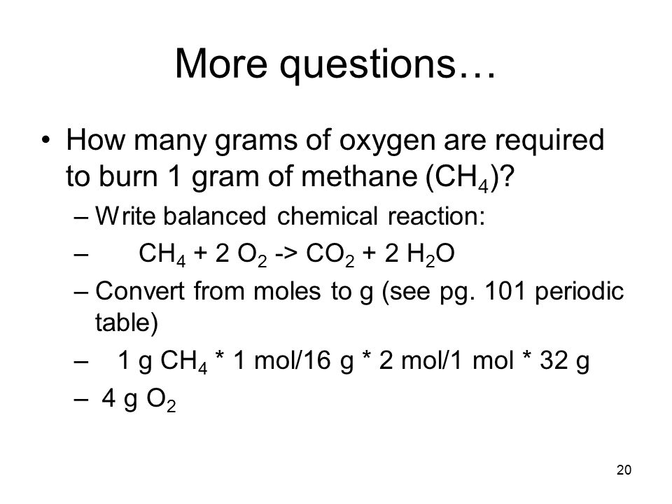 20 More questions… How many grams of oxygen are required to burn 1 gram of methane (CH 4 ).