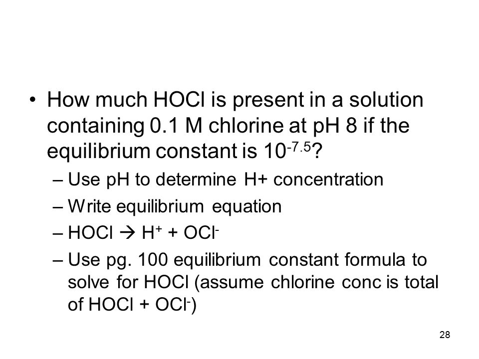 28 How much HOCl is present in a solution containing 0.1 M chlorine at pH 8 if the equilibrium constant is 10 -7.5 .