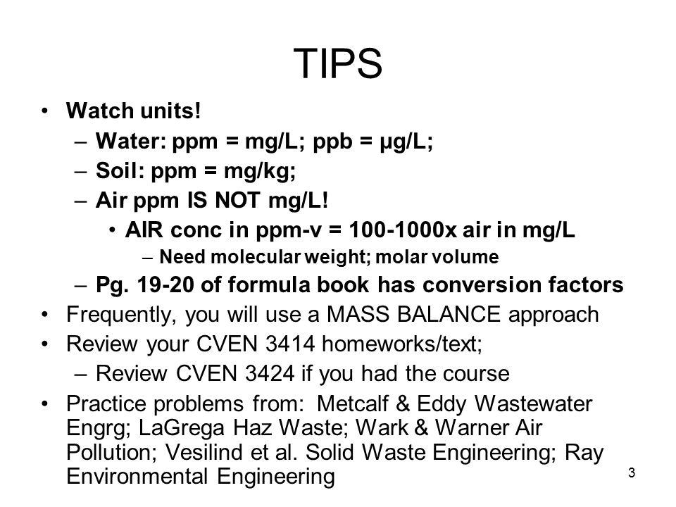 3 TIPS Watch units. –Water: ppm = mg/L; ppb = μg/L; –Soil: ppm = mg/kg; –Air ppm IS NOT mg/L.