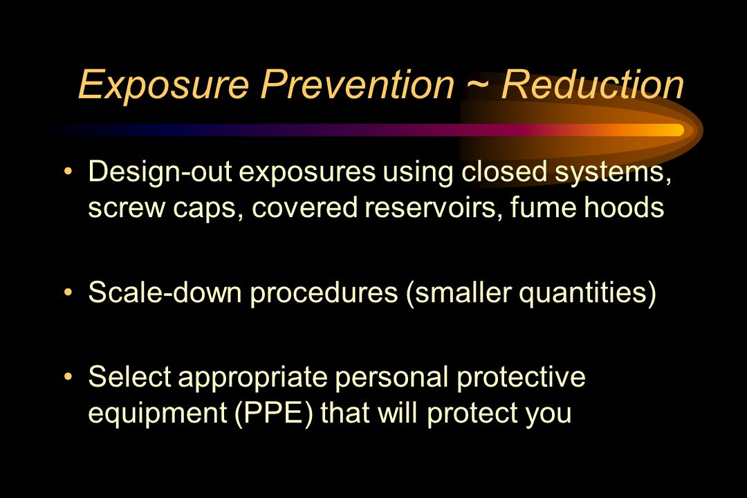 Exposure Prevention ~ Reduction Design-out exposures using closed systems, screw caps, covered reservoirs, fume hoods Scale-down procedures (smaller quantities) Select appropriate personal protective equipment (PPE) that will protect you
