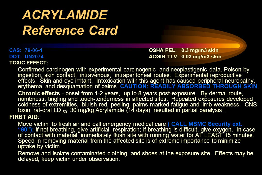 ACRYLAMIDE Reference Card CAS: 79-06-1OSHA PEL: 0.3 mg/m3 skin DOT: UN2074ACGIH TLV: 0.03 mg/m3 skin TOXIC EFFECT: Confirmed carcinogen with experimental carcinogenic and neoplastigenic data.