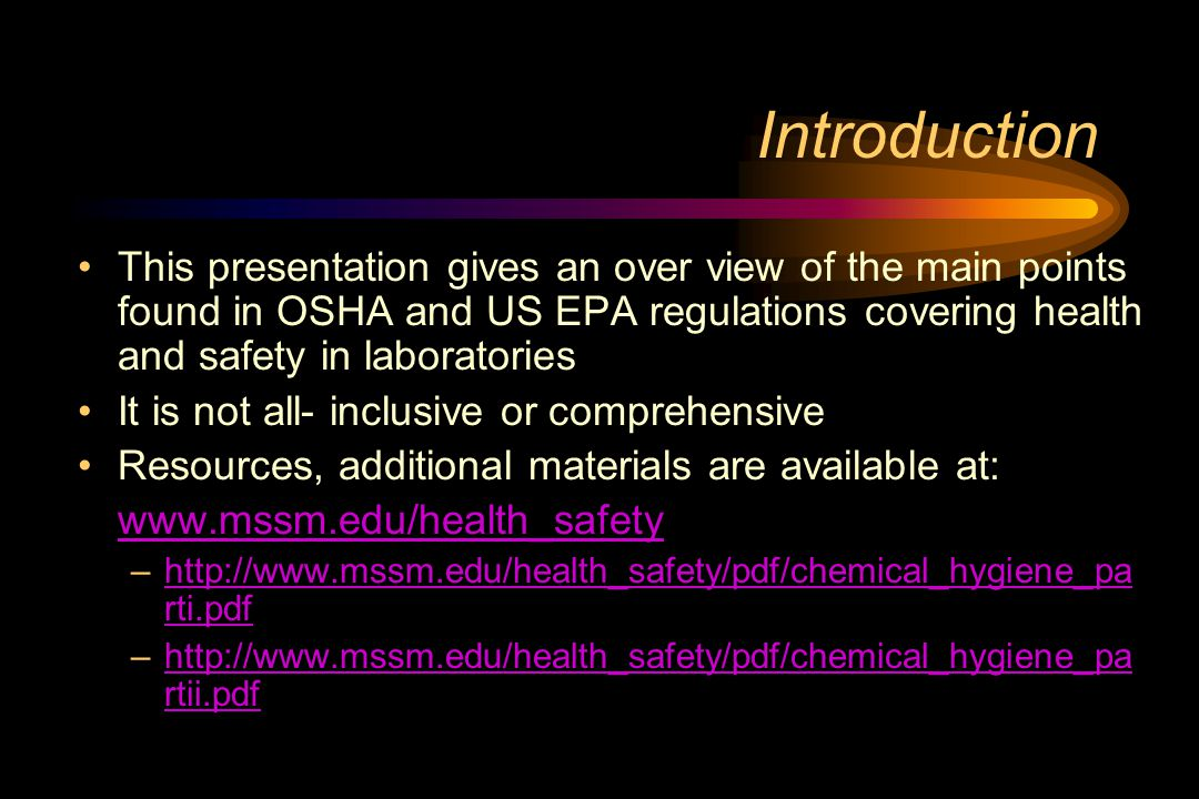Introduction This presentation gives an over view of the main points found in OSHA and US EPA regulations covering health and safety in laboratories It is not all- inclusive or comprehensive Resources, additional materials are available at: www.mssm.edu/health_safety –http://www.mssm.edu/health_safety/pdf/chemical_hygiene_pa rti.pdfhttp://www.mssm.edu/health_safety/pdf/chemical_hygiene_pa rti.pdf –http://www.mssm.edu/health_safety/pdf/chemical_hygiene_pa rtii.pdfhttp://www.mssm.edu/health_safety/pdf/chemical_hygiene_pa rtii.pdf