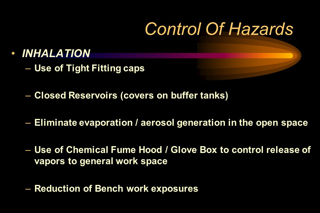 Control Of Hazards INHALATION –Use of Tight Fitting caps –Closed Reservoirs (covers on buffer tanks) –Eliminate evaporation / aerosol generation in the open space –Use of Chemical Fume Hood / Glove Box to control release of vapors to general work space –Reduction of Bench work exposures