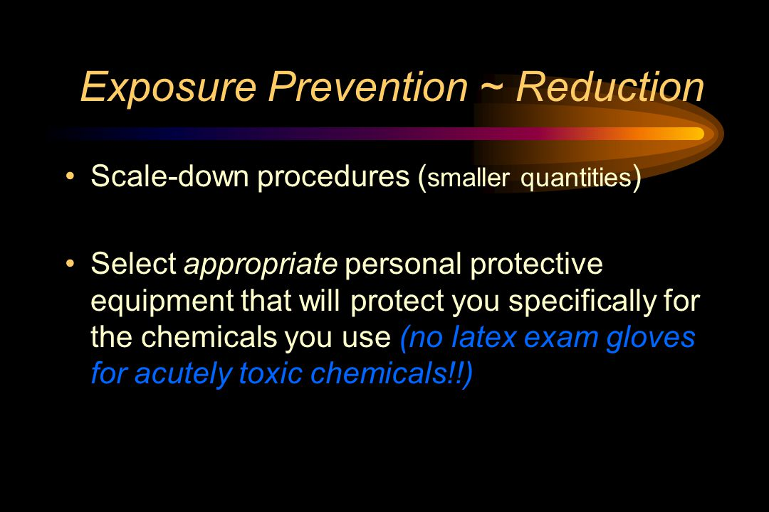 Exposure Prevention ~ Reduction Scale-down procedures ( smaller quantities ) Select appropriate personal protective equipment that will protect you specifically for the chemicals you use (no latex exam gloves for acutely toxic chemicals!!)