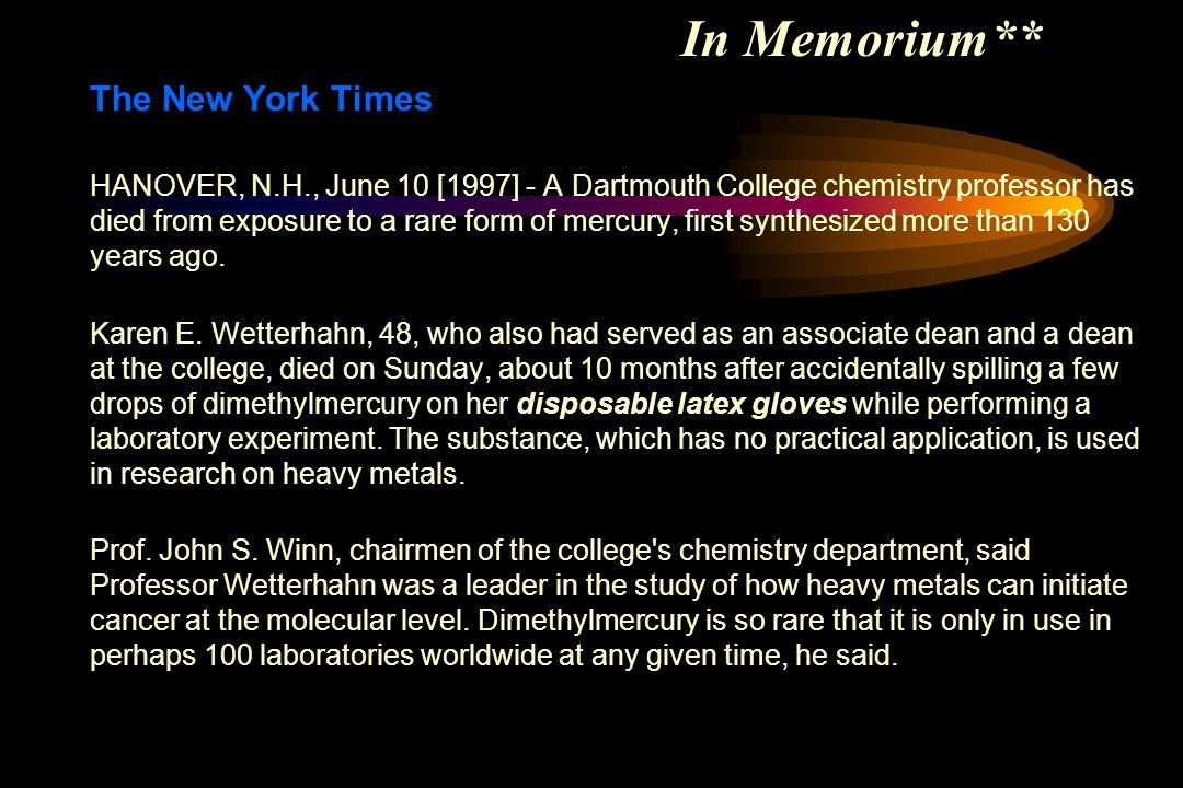In Memorium** The New York Times HANOVER, N.H., June 10 [1997] - A Dartmouth College chemistry professor has died from exposure to a rare form of mercury, first synthesized more than 130 years ago.