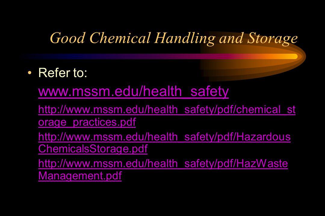 Good Chemical Handling and Storage Refer to: www.mssm.edu/health_safety http://www.mssm.edu/health_safety/pdf/chemical_st orage_practices.pdf http://www.mssm.edu/health_safety/pdf/Hazardous ChemicalsStorage.pdf http://www.mssm.edu/health_safety/pdf/HazWaste Management.pdf