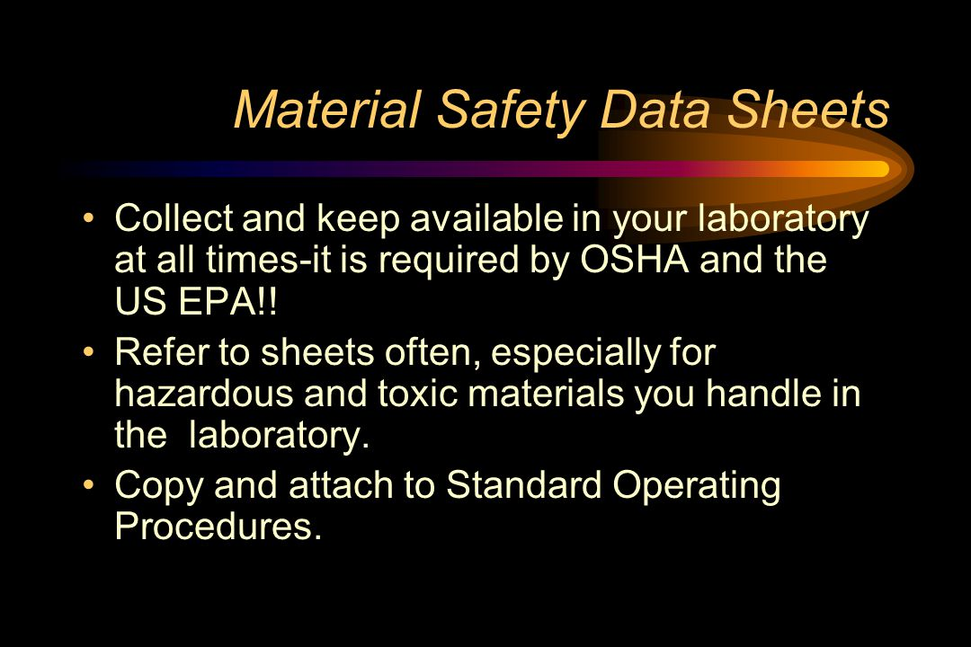 Material Safety Data Sheets Collect and keep available in your laboratory at all times-it is required by OSHA and the US EPA!.