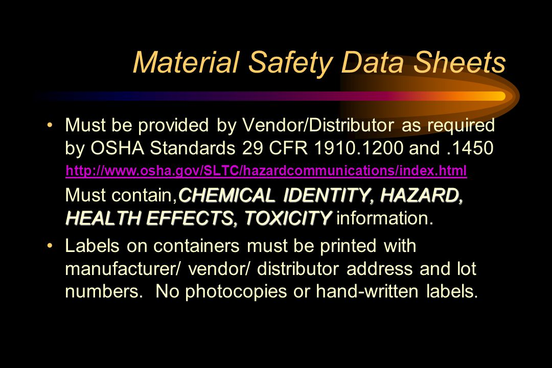Material Safety Data Sheets Must be provided by Vendor/Distributor as required by OSHA Standards 29 CFR 1910.1200 and.1450 http://www.osha.gov/SLTC/hazardcommunications/index.html CHEMICAL IDENTITY, HAZARD, HEALTH EFFECTS, TOXICITY Must contain,CHEMICAL IDENTITY, HAZARD, HEALTH EFFECTS, TOXICITY information.
