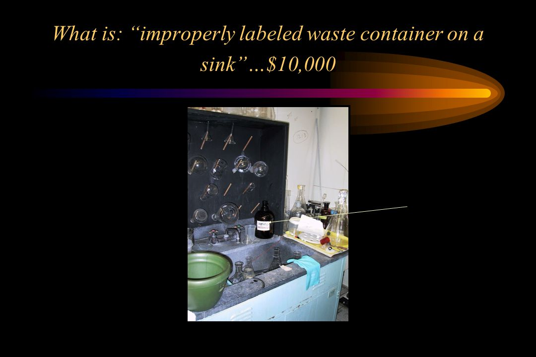 What is: improperly labeled waste container on a sink …$10,000