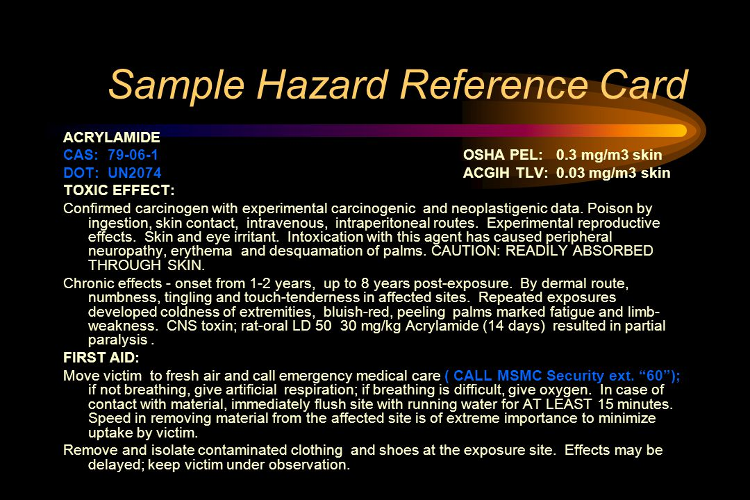 Sample Hazard Reference Card ACRYLAMIDE CAS: 79-06-1OSHA PEL: 0.3 mg/m3 skin DOT: UN2074ACGIH TLV: 0.03 mg/m3 skin TOXIC EFFECT: Confirmed carcinogen with experimental carcinogenic and neoplastigenic data.