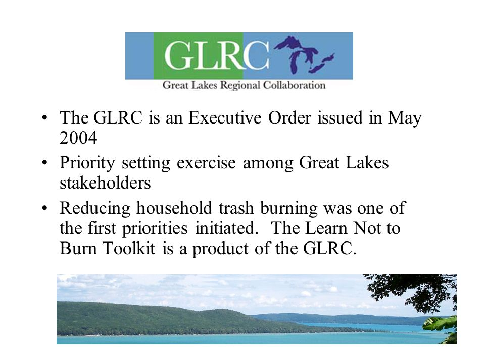 17 The GLRC is an Executive Order issued in May 2004 Priority setting exercise among Great Lakes stakeholders Reducing household trash burning was one of the first priorities initiated.
