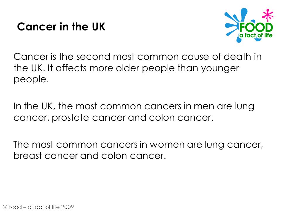 © Food – a fact of life 2009 Cancer in the UK Cancer is the second most common cause of death in the UK.