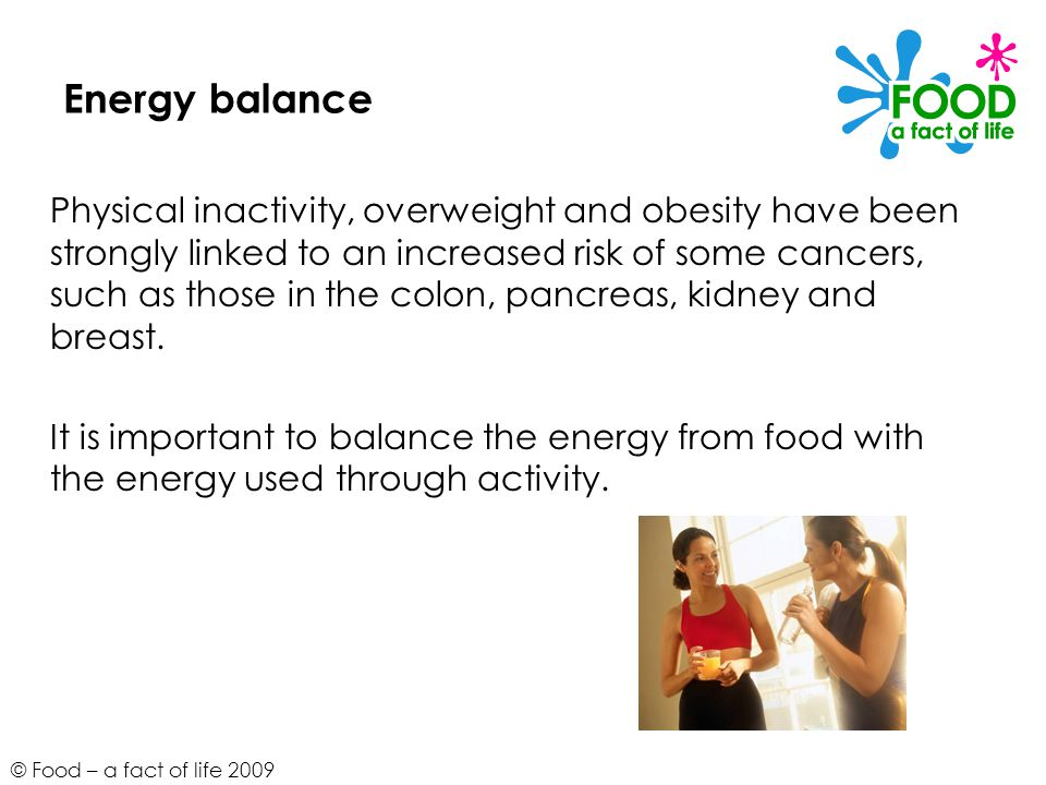 © Food – a fact of life 2009 Energy balance Physical inactivity, overweight and obesity have been strongly linked to an increased risk of some cancers, such as those in the colon, pancreas, kidney and breast.