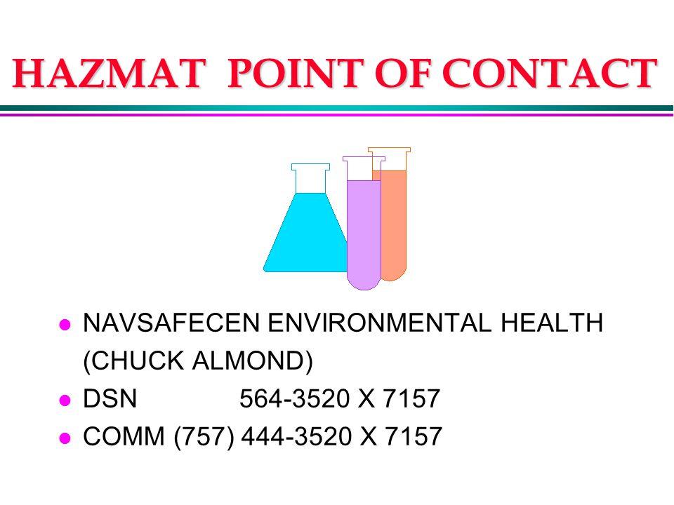 HAZMAT POINT OF CONTACT l NAVSAFECEN ENVIRONMENTAL HEALTH (CHUCK ALMOND) l DSN 564-3520 X 7157 l COMM (757) 444-3520 X 7157