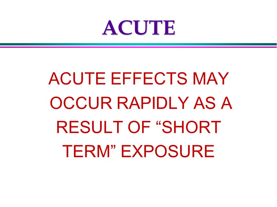 CHRONIC CHRONIC EFFECTS GENERALLY OCCUR AS A RESULT OF LONG TERM EXPOSURE