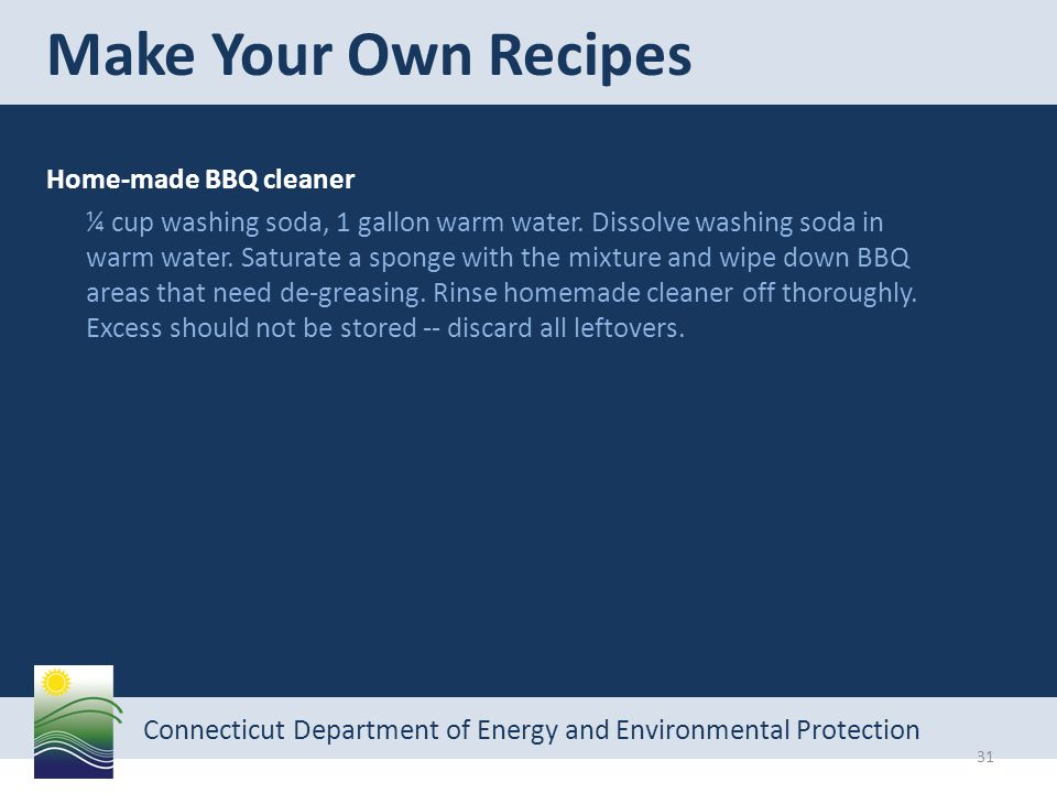 Connecticut Department of Energy and Environmental Protection Home-made BBQ cleaner ¼ cup washing soda, 1 gallon warm water.