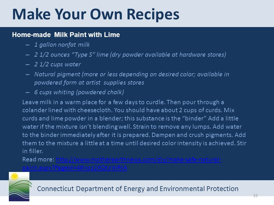 Connecticut Department of Energy and Environmental Protection Home-made Milk Paint with Lime – 1 gallon nonfat milk – 2 1/2 ounces Type S lime (dry powder available at hardware stores) – 2 1/2 cups water – Natural pigment (more or less depending on desired color; available in powdered form at artist supplies stores – 6 cups whiting (powdered chalk) Leave milk in a warm place for a few days to curdle.