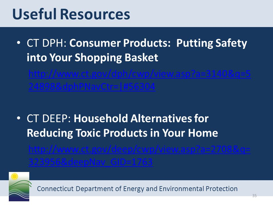 Connecticut Department of Energy and Environmental Protection Useful Resources 35 CT DPH: Consumer Products: Putting Safety into Your Shopping Basket http://www.ct.gov/dph/cwp/view.asp a=3140&q=5 24898&dphPNavCtr=|#56304 CT DEEP: Household Alternatives for Reducing Toxic Products in Your Home http://www.ct.gov/deep/cwp/view.asp a=2708&q= 323956&deepNav_GID=1763
