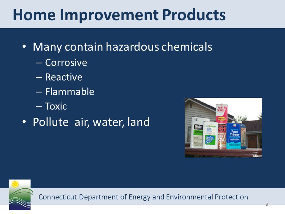 Connecticut Department of Energy and Environmental Protection Many contain hazardous chemicals – Corrosive – Reactive – Flammable – Toxic Pollute air, water, land Home Improvement Products 8