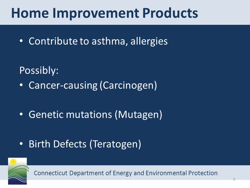 Connecticut Department of Energy and Environmental Protection Contribute to asthma, allergies Possibly: Cancer-causing (Carcinogen) Genetic mutations (Mutagen) Birth Defects (Teratogen) Home Improvement Products 9