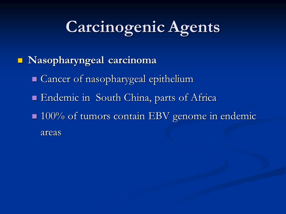Carcinogenic Agents Nasopharyngeal carcinoma Nasopharyngeal carcinoma Cancer of nasopharygeal epithelium Cancer of nasopharygeal epithelium Endemic in South China, parts of Africa Endemic in South China, parts of Africa 100% of tumors contain EBV genome in endemic areas 100% of tumors contain EBV genome in endemic areas