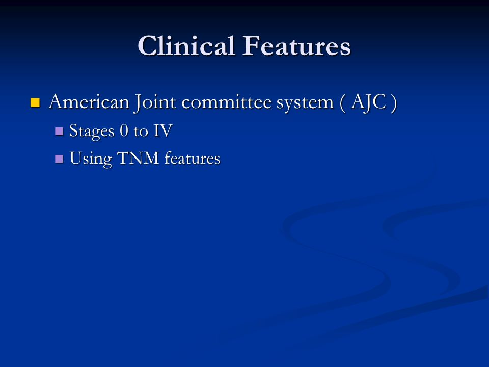Clinical Features American Joint committee system ( AJC ) American Joint committee system ( AJC ) Stages 0 to IV Stages 0 to IV Using TNM features Using TNM features