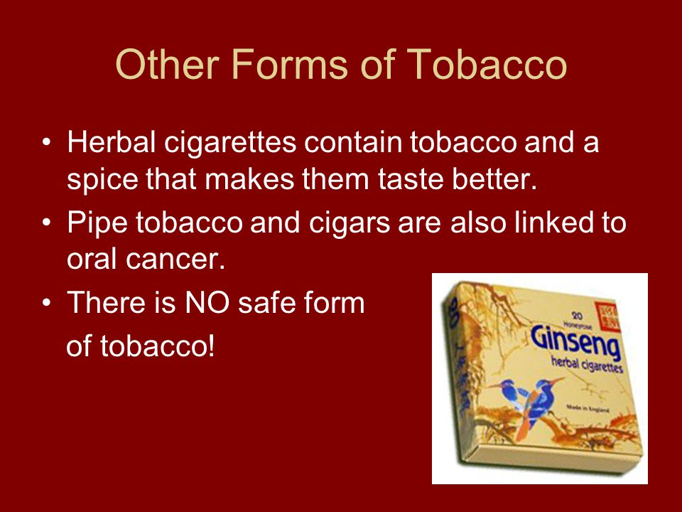 Other Forms of Tobacco Herbal cigarettes contain tobacco and a spice that makes them taste better.