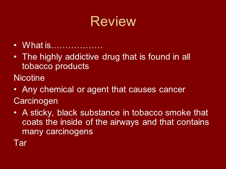 Review What is……………… The highly addictive drug that is found in all tobacco products Nicotine Any chemical or agent that causes cancer Carcinogen A sticky, black substance in tobacco smoke that coats the inside of the airways and that contains many carcinogens Tar