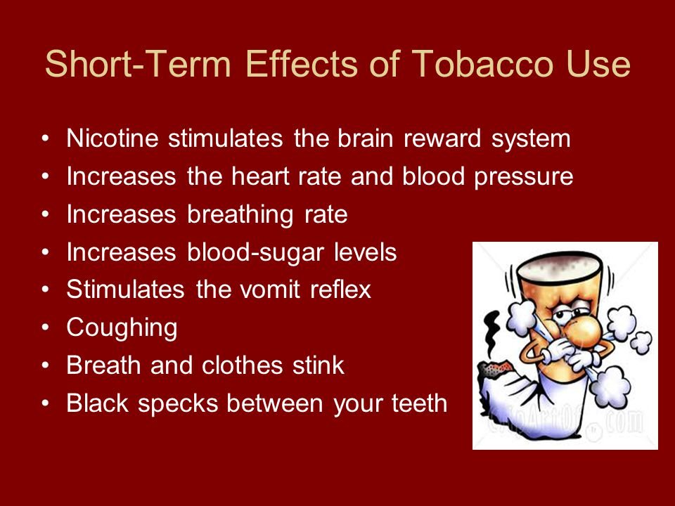 Short-Term Effects of Tobacco Use Nicotine stimulates the brain reward system Increases the heart rate and blood pressure Increases breathing rate Increases blood-sugar levels Stimulates the vomit reflex Coughing Breath and clothes stink Black specks between your teeth
