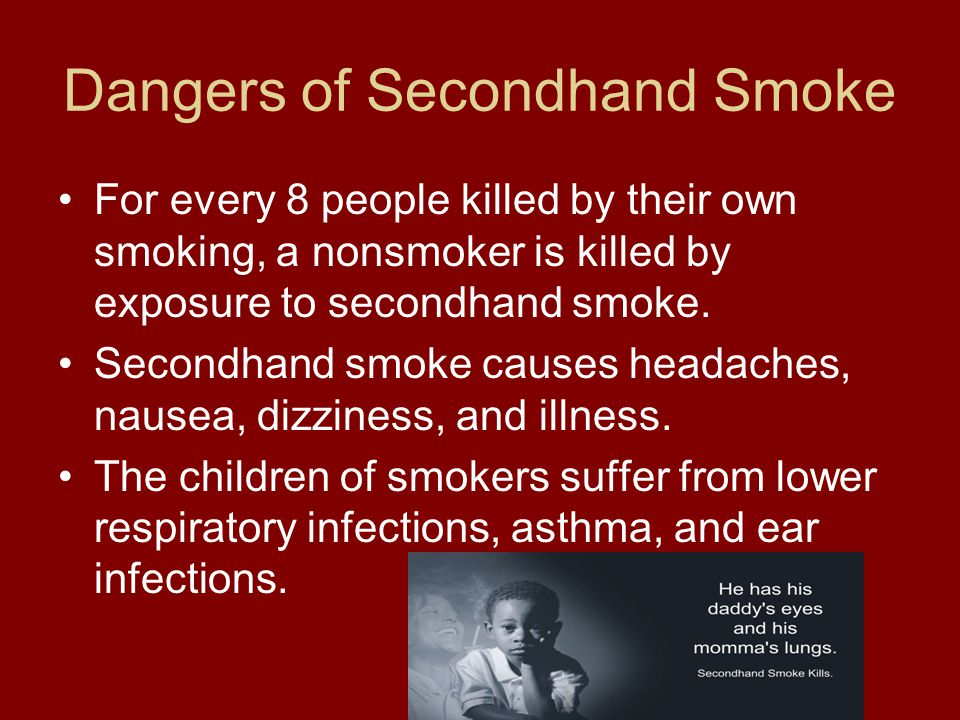 Dangers of Secondhand Smoke For every 8 people killed by their own smoking, a nonsmoker is killed by exposure to secondhand smoke.