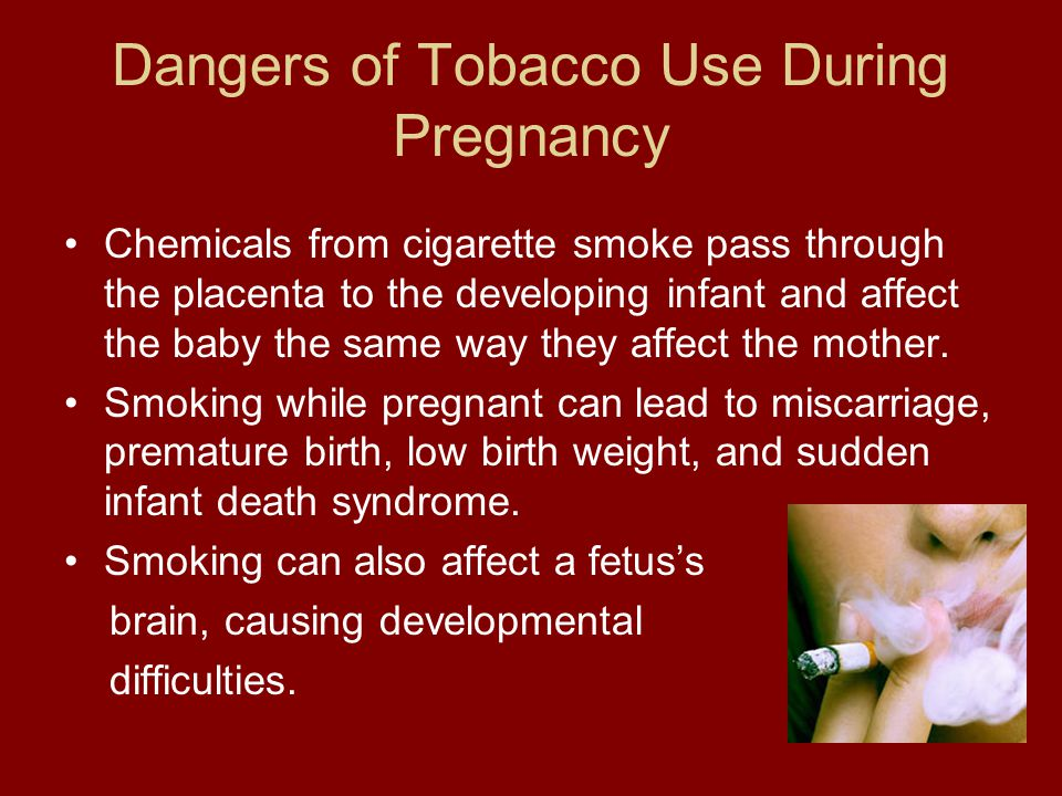 Dangers of Tobacco Use During Pregnancy Chemicals from cigarette smoke pass through the placenta to the developing infant and affect the baby the same way they affect the mother.
