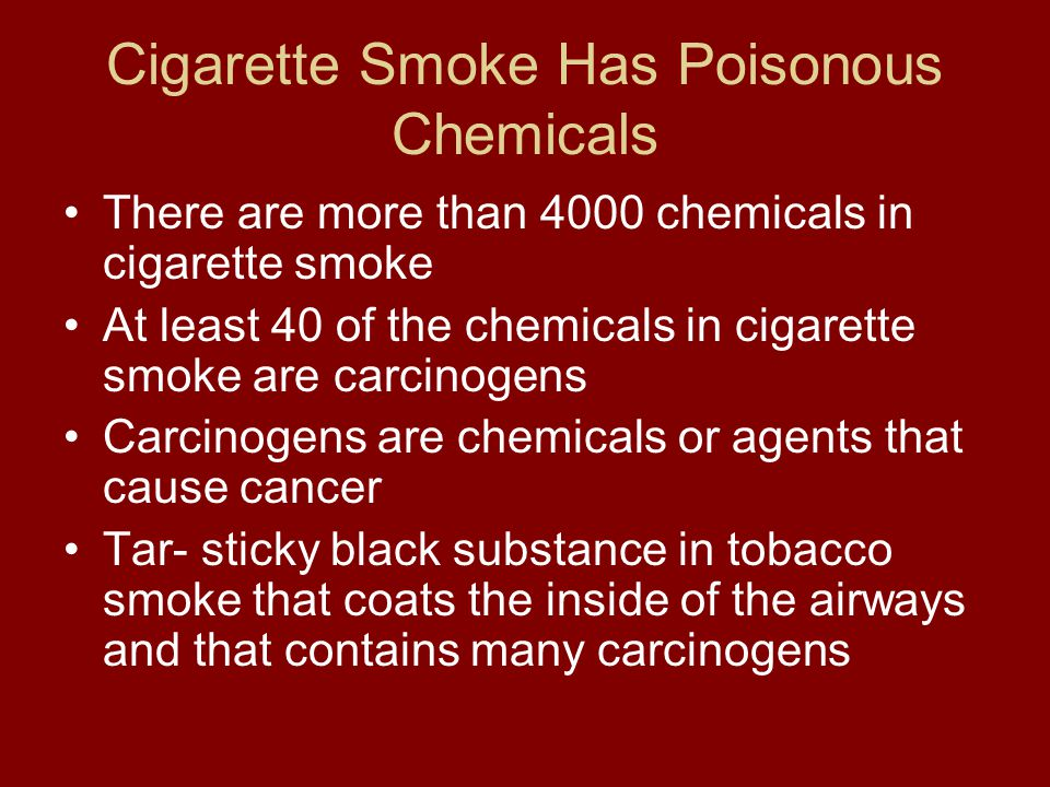 Cigarette Smoke Has Poisonous Chemicals There are more than 4000 chemicals in cigarette smoke At least 40 of the chemicals in cigarette smoke are carcinogens Carcinogens are chemicals or agents that cause cancer Tar- sticky black substance in tobacco smoke that coats the inside of the airways and that contains many carcinogens