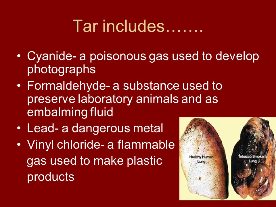 Tar includes……. Cyanide- a poisonous gas used to develop photographs Formaldehyde- a substance used to preserve laboratory animals and as embalming fl