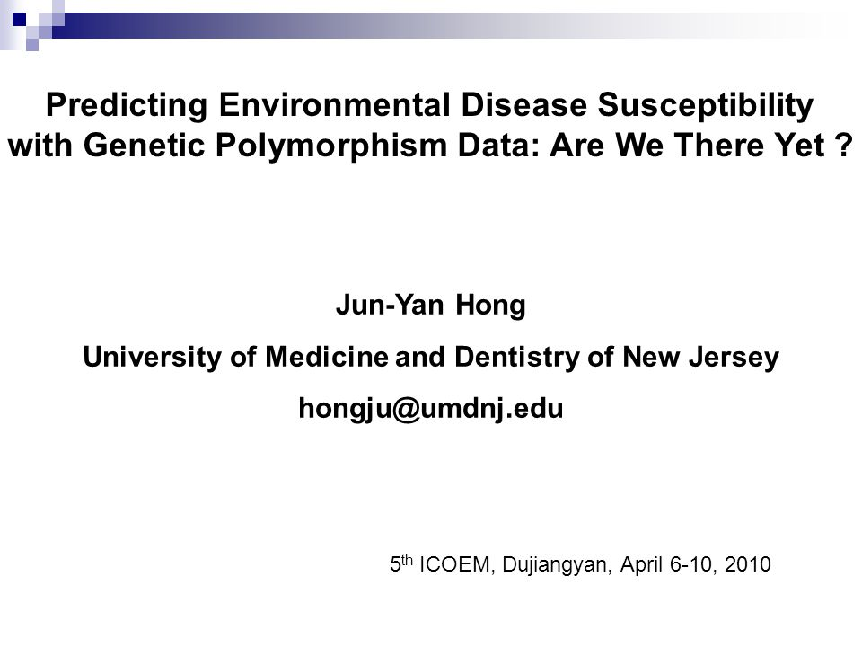 Predicting Environmental Disease Susceptibility with Genetic Polymorphism Data: Are We There Yet ? Jun-Yan Hong University of Medicine and Dentistry o
