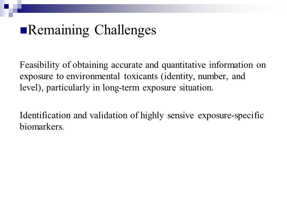 Remaining Challenges Feasibility of obtaining accurate and quantitative information on exposure to environmental toxicants (identity, number, and level), particularly in long-term exposure situation.