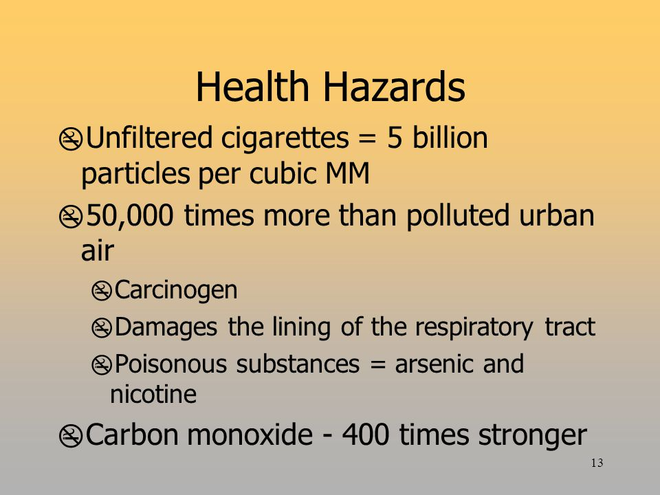 13 Health Hazards  Unfiltered cigarettes = 5 billion particles per cubic MM  50,000 times more than polluted urban air  Carcinogen  Damages the lining of the respiratory tract  Poisonous substances = arsenic and nicotine  Carbon monoxide - 400 times stronger