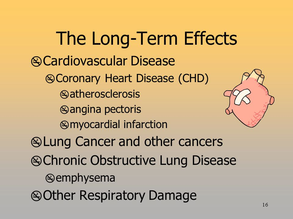 16 The Long-Term Effects  Cardiovascular Disease  Coronary Heart Disease (CHD)  atherosclerosis  angina pectoris  myocardial infarction  Lung Cancer and other cancers  Chronic Obstructive Lung Disease  emphysema  Other Respiratory Damage