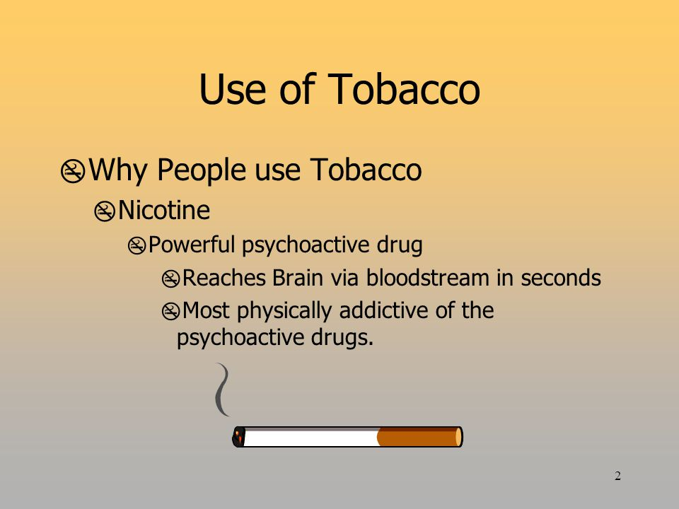 2 Use of Tobacco  Why People use Tobacco  Nicotine  Powerful psychoactive drug  Reaches Brain via bloodstream in seconds  Most physically addictive of the psychoactive drugs.
