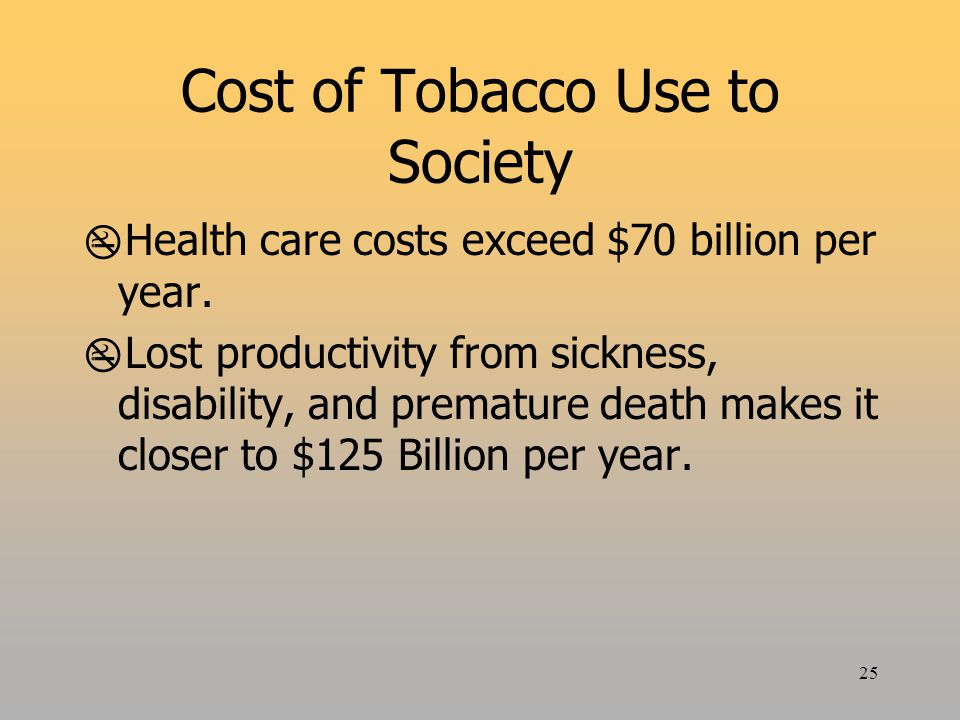 25 Cost of Tobacco Use to Society  Health care costs exceed $70 billion per year.