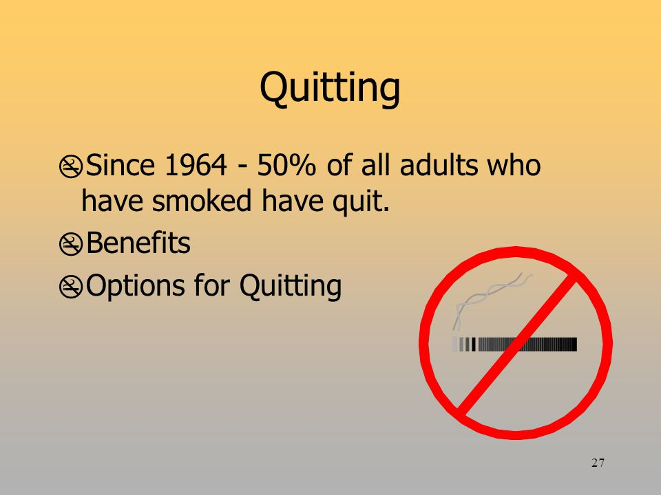 27 Quitting  Since 1964 - 50% of all adults who have smoked have quit.