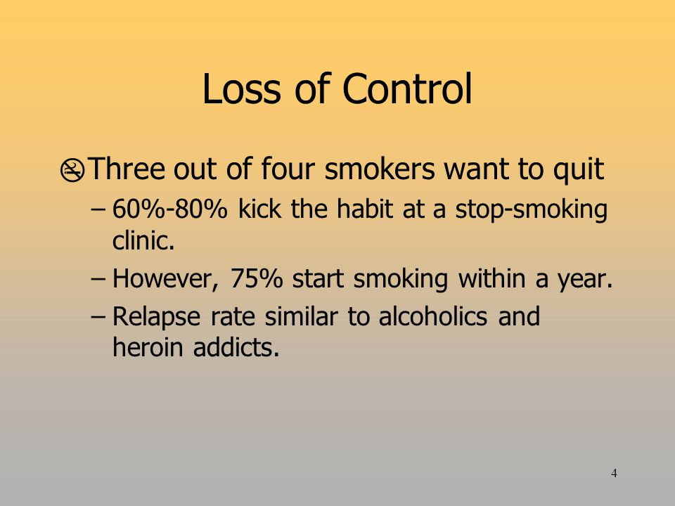 4 Loss of Control  Three out of four smokers want to quit –60%-80% kick the habit at a stop-smoking clinic.