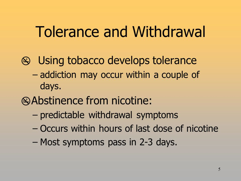5 Tolerance and Withdrawal  Using tobacco develops tolerance –addiction may occur within a couple of days.